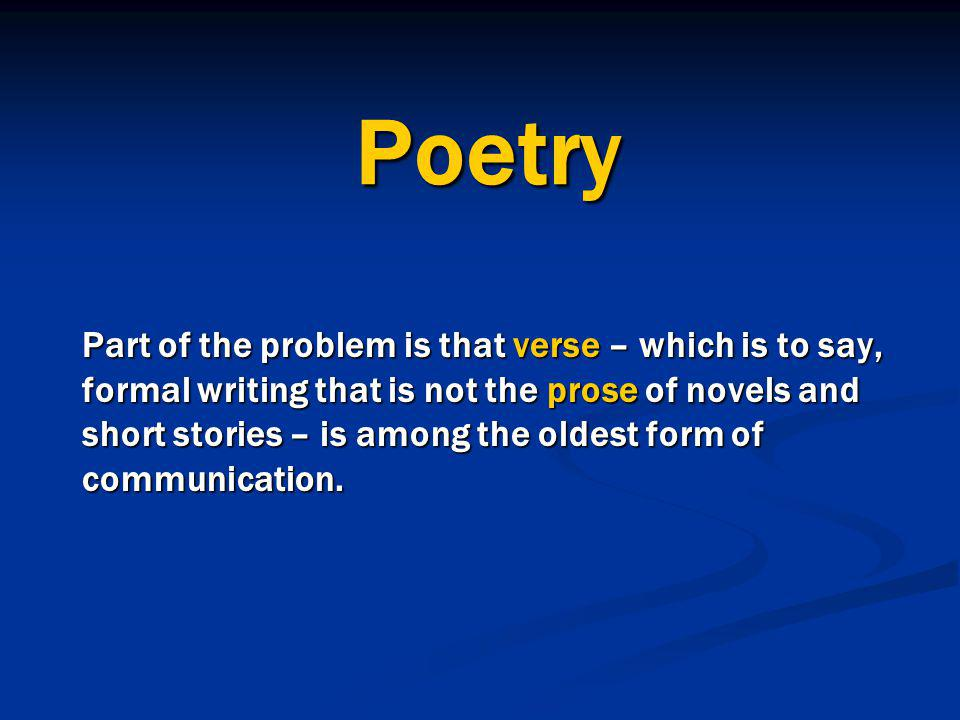 Poetry Part of the problem is that verse – which is to say, formal writing that is not the prose of novels and short stories – is among the oldest for