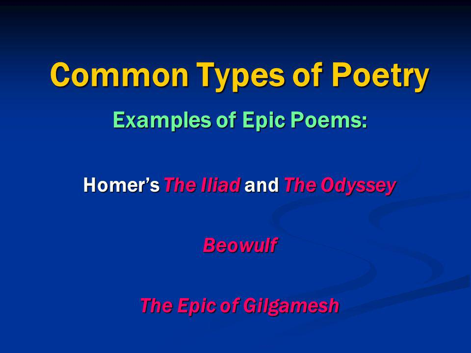 Common Types of Poetry Examples of Epic Poems: Homer's The Iliad and The Odyssey Beowulf The Epic of Gilgamesh
