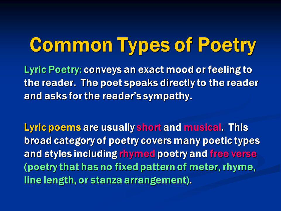 Common Types of Poetry Lyric Poetry: conveys an exact mood or feeling to the reader. The poet speaks directly to the reader and asks for the reader's