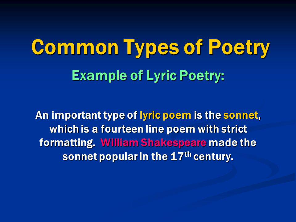 Common Types of Poetry Example of Lyric Poetry: An important type of lyric poem is the sonnet, which is a fourteen line poem with strict formatting.
