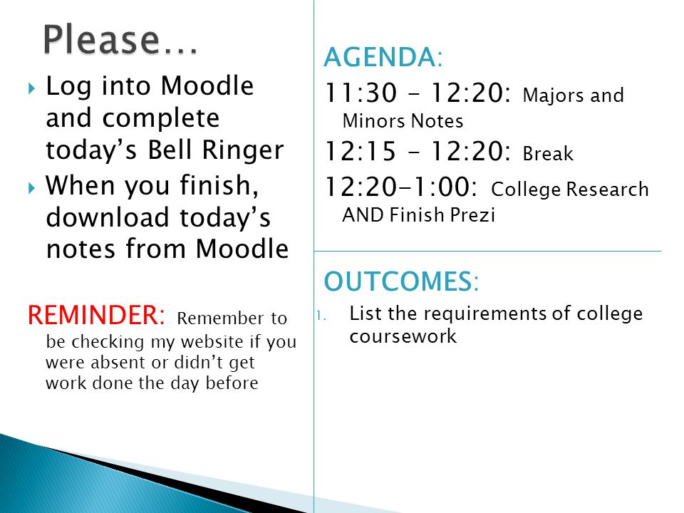 Log into Moodle and complete today's Bell Ringer  When you finish, download today's notes from Moodle REMINDER: Remember to be checking my website if you were absent or didn't get work done the day before AGENDA: 11:30 – 12:20: Majors and Minors Notes 12:15 – 12:20: Break 12:20-1:00: College Research AND Finish Prezi OUTCOMES: 1.