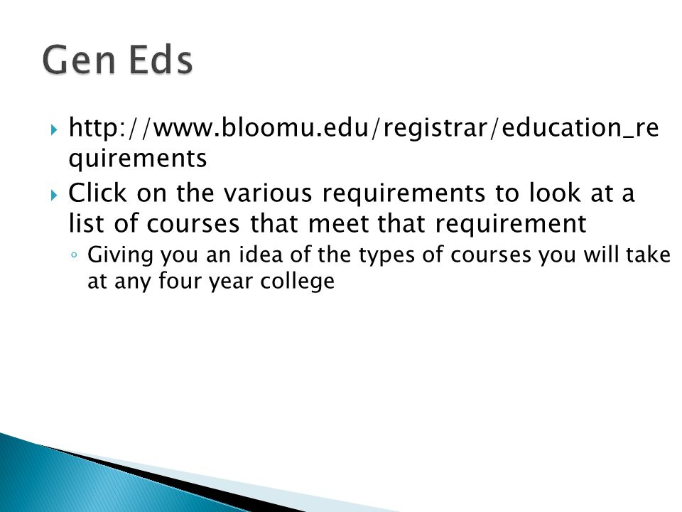  http://www.bloomu.edu/registrar/education_re quirements  Click on the various requirements to look at a list of courses that meet that requirement ◦ Giving you an idea of the types of courses you will take at any four year college