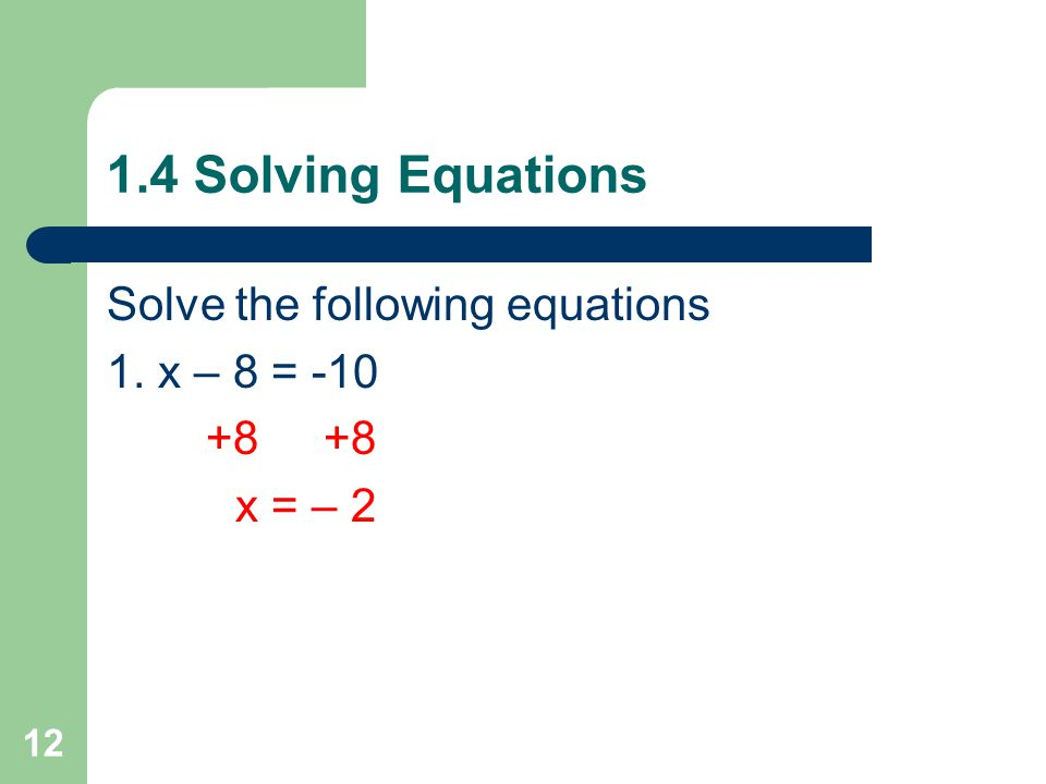 1.4 Solving Equations Reflexive: a = a Symmetric: if a = b then b = a Transitive: if a = b and b = c, then a = c Addition: if a = b then a + c = b + c Subtraction: if a = b then a - c = b – c Multiplication: if a = b then a(c) = b(c) Division: if a = b then a ÷ c = b ÷ c 11