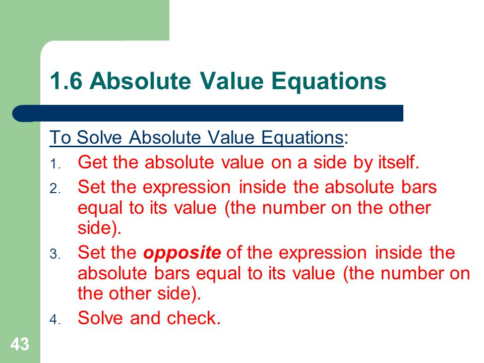 1.6 Absolute Value Equations Absolute value: the distance from 0 on a number line │5 │= 5 │−5 │= 5 Notice that either a number OR its opposite have the same absolute value.