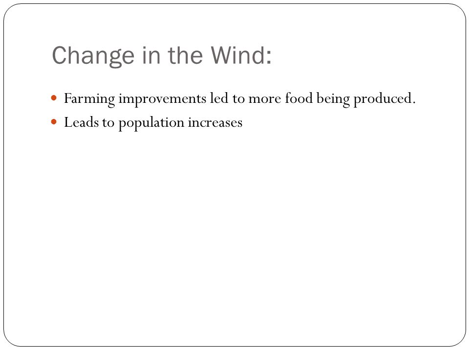 Change in the Wind: Farming improvements led to more food being produced. Leads to population increases