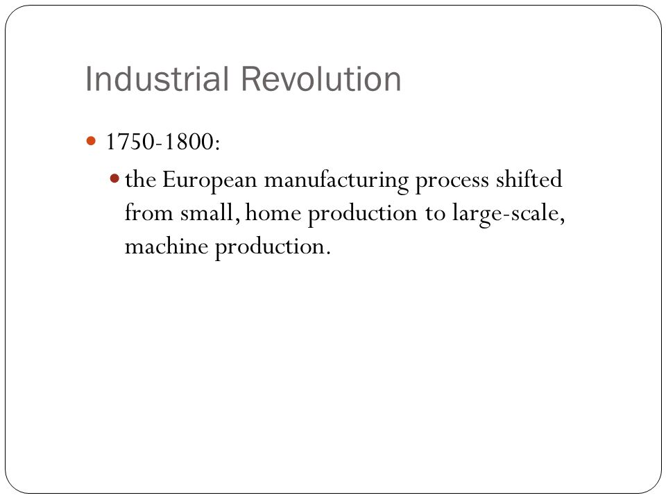 Industrial Revolution 1750-1800: the European manufacturing process shifted from small, home production to large-scale, machine production.