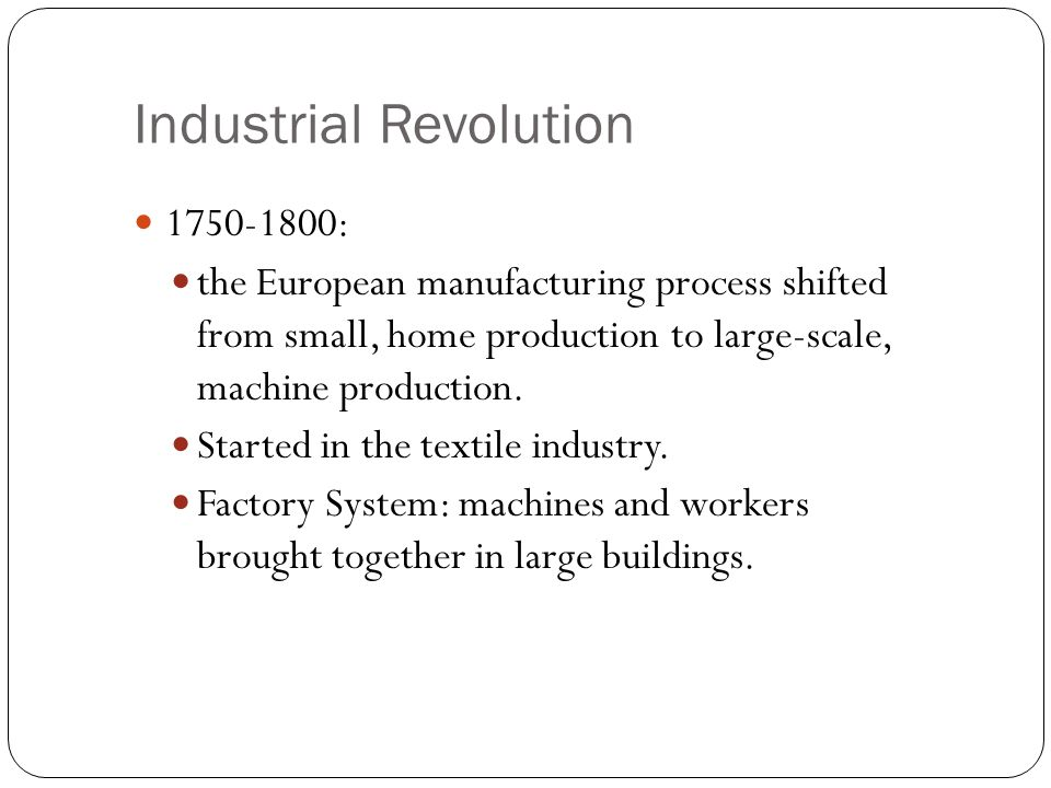 Industrial Revolution 1750-1800: the European manufacturing process shifted from small, home production to large-scale, machine production. Started in