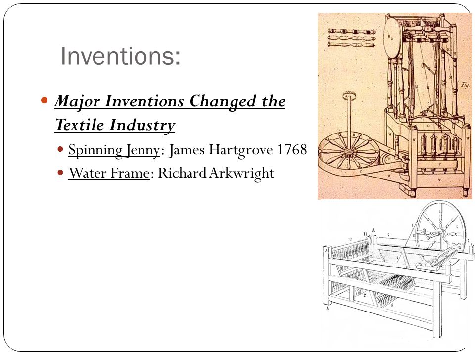 Inventions: Major Inventions Changed the Textile Industry Spinning Jenny: James Hartgrove 1768 Water Frame: Richard Arkwright