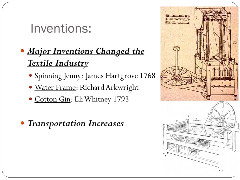 Inventions: Major Inventions Changed the Textile Industry Spinning Jenny: James Hartgrove 1768 Water Frame: Richard Arkwright Cotton Gin: Eli Whitney