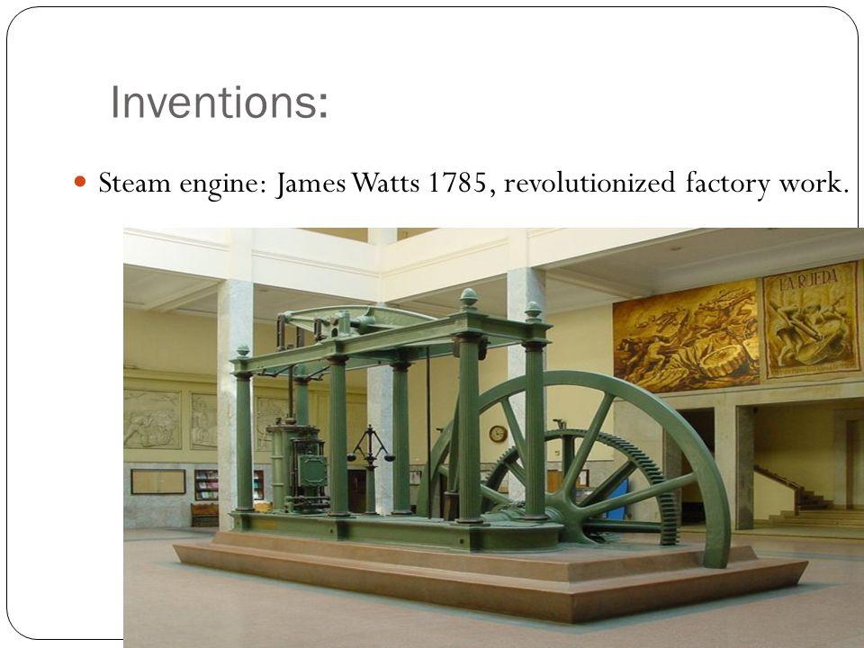 Inventions: Steam engine: James Watts 1785, revolutionized factory work.