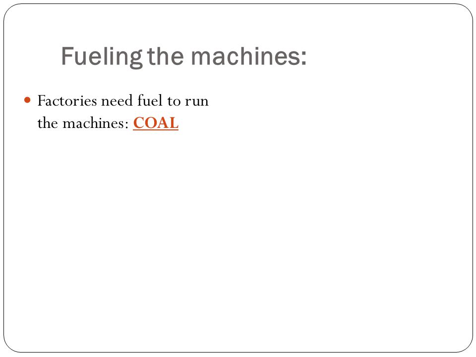 Factories need fuel to run the machines: COAL Fueling the machines: