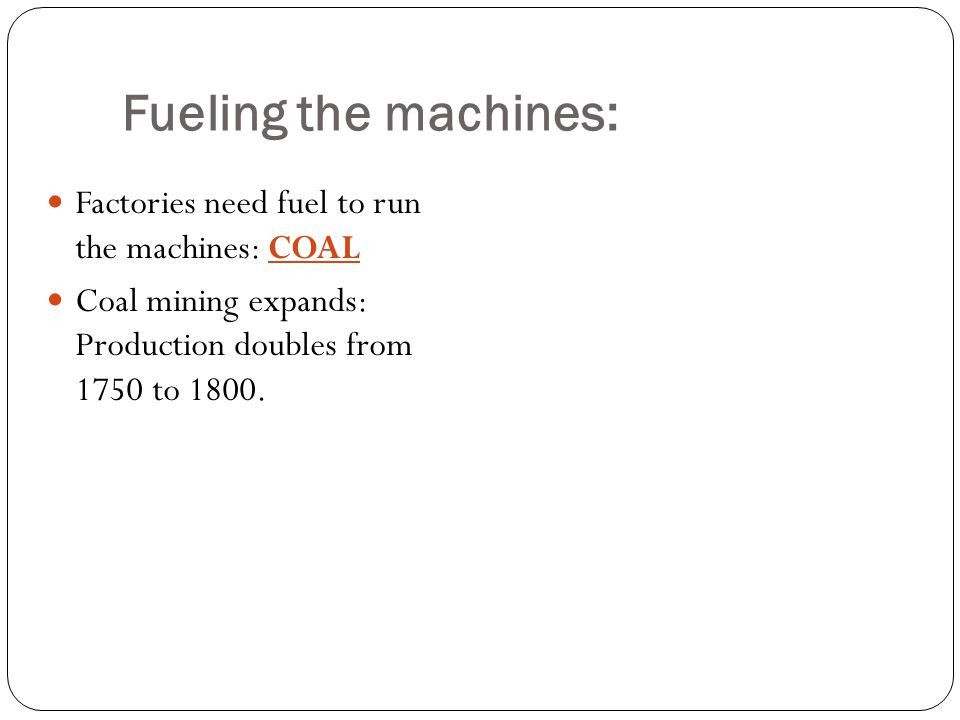Factories need fuel to run the machines: COAL Coal mining expands: Production doubles from 1750 to 1800. Fueling the machines: