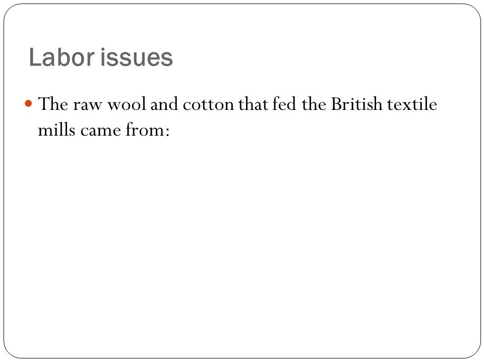 The raw wool and cotton that fed the British textile mills came from: Labor issues