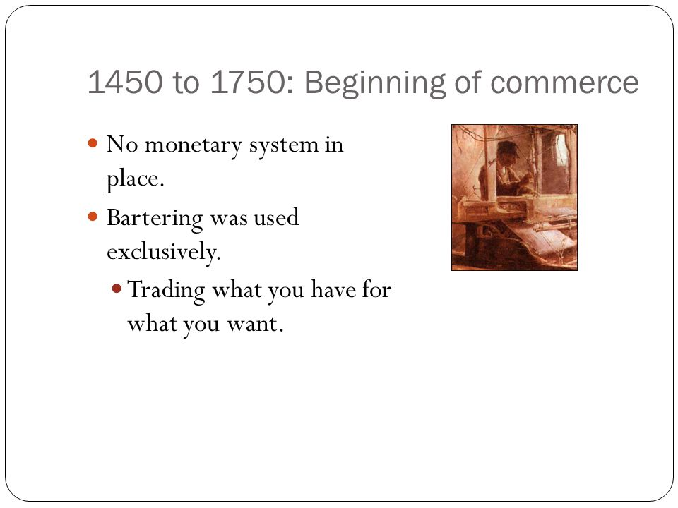1450 to 1750: Beginning of commerce No monetary system in place. Bartering was used exclusively. Trading what you have for what you want.