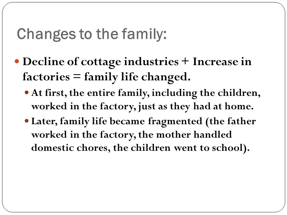 Decline of cottage industries + Increase in factories = family life changed. At first, the entire family, including the children, worked in the factor