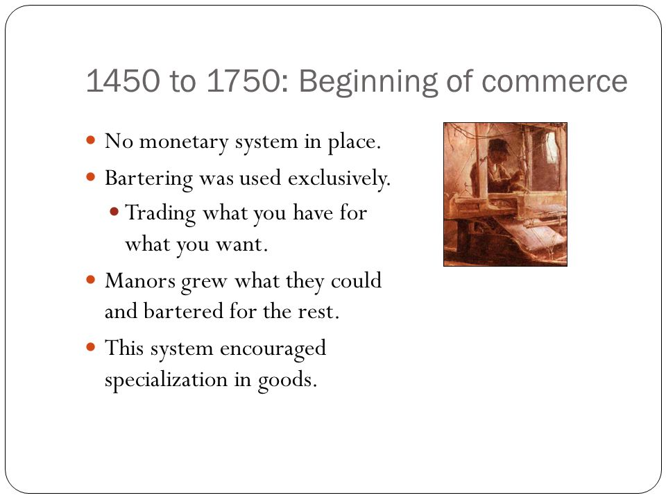 1450 to 1750: Beginning of commerce No monetary system in place. Bartering was used exclusively. Trading what you have for what you want. Manors grew