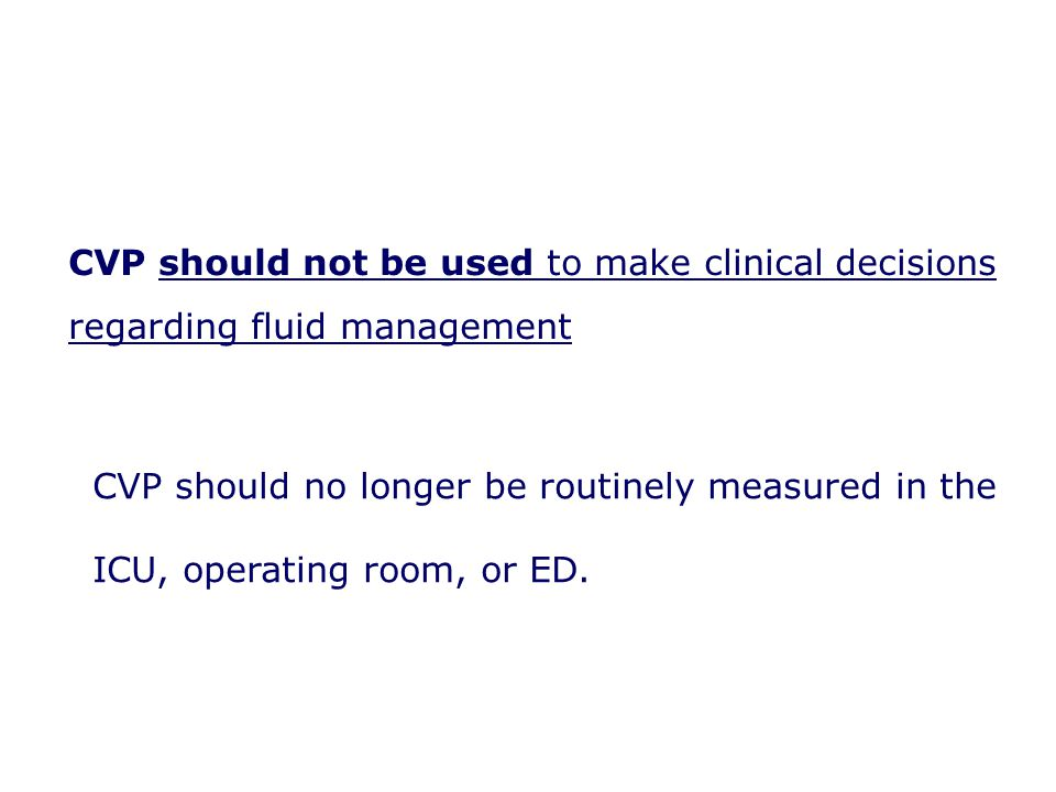 CVP should no longer be routinely measured in the ICU, operating room, or ED. CVP should not be used to make clinical decisions regarding fluid manage