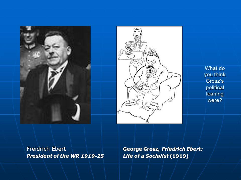 What do you think Grosz's political leaning were? Freidrich Ebert George Grosz, Friedrich Ebert: President of the WR 1919-25Life of a Socialist (1919)