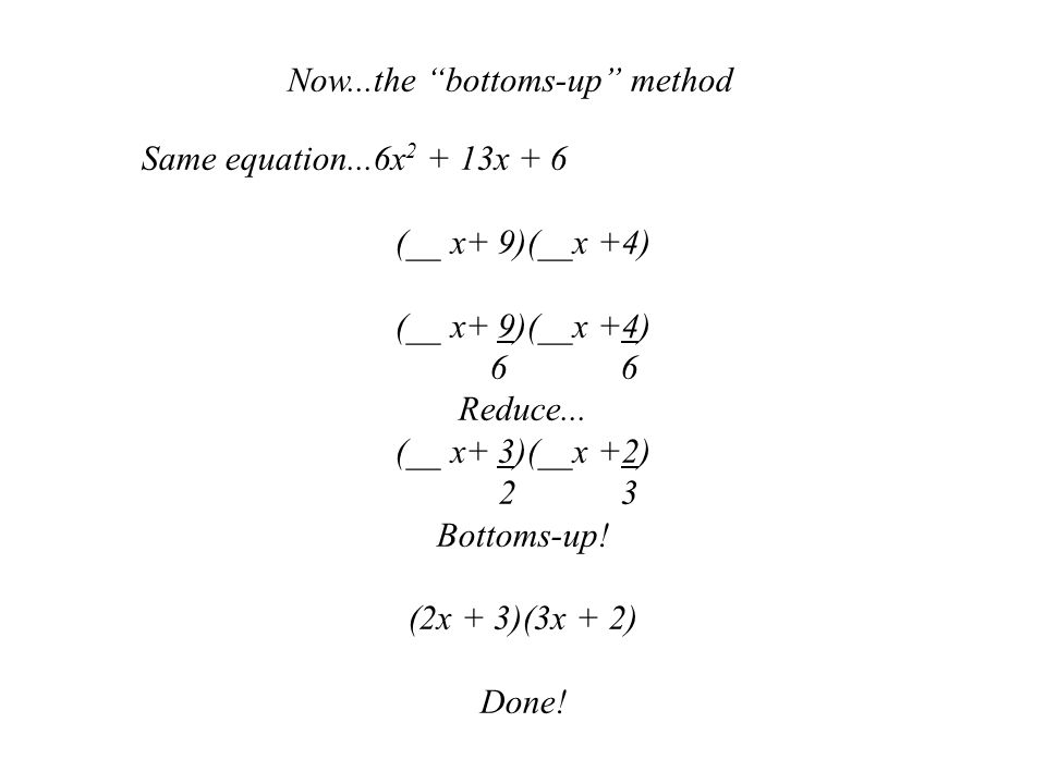 Now...the bottoms-up method Same equation...6x 2 + 13x + 6 (__ x+ 9)(__x +4) 6 6 Reduce...