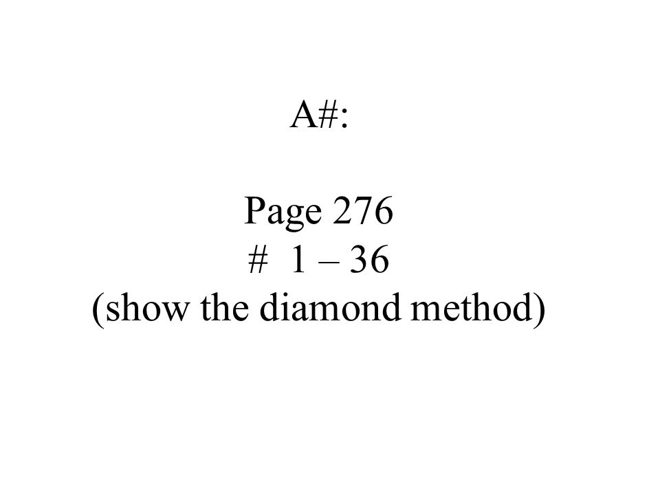 A#: Page 276 # 1 – 36 (show the diamond method)