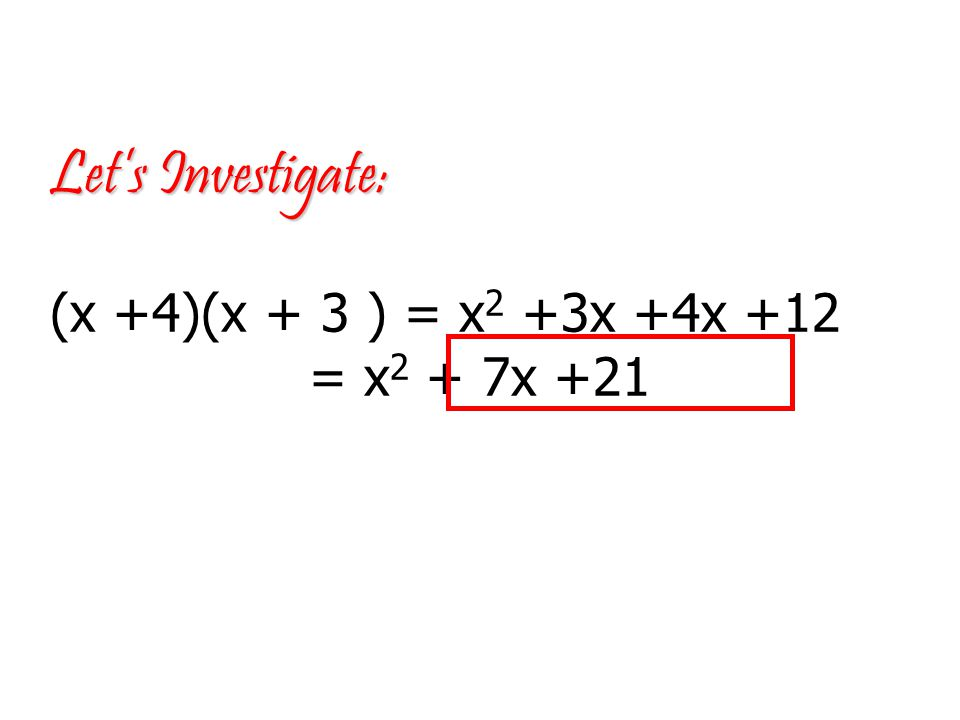 Let's Investigate: Let's Investigate: (x +4)(x + 3 ) = x 2 +3x +4x +12 = x 2 + 7x +21