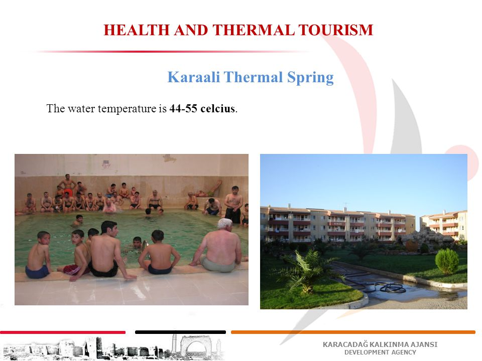 KARACADAĞ KALKINMA AJANSI DEVELOPMENT AGENCY HEALTH AND THERMAL TOURISM Karaali Thermal Spring The water temperature is 44-55 celcius.