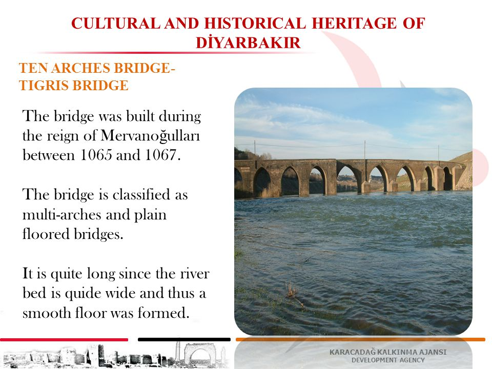 KARACADAĞ KALKINMA AJANSI DEVELOPMENT AGENCY CULTURAL AND HISTORICAL HERITAGE OF DİYARBAKIR TEN ARCHES BRIDGE- TIGRIS BRIDGE The bridge was built during the reign of Mervano ğ ulları between 1065 and 1067.