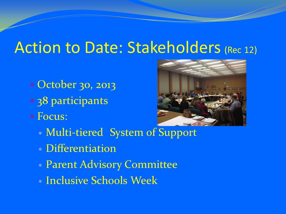 Action to Date: Stakeholders (Rec 12) October 30, participants Focus: Multi-tiered System of Support Differentiation Parent Advisory Committee Inclusive Schools Week
