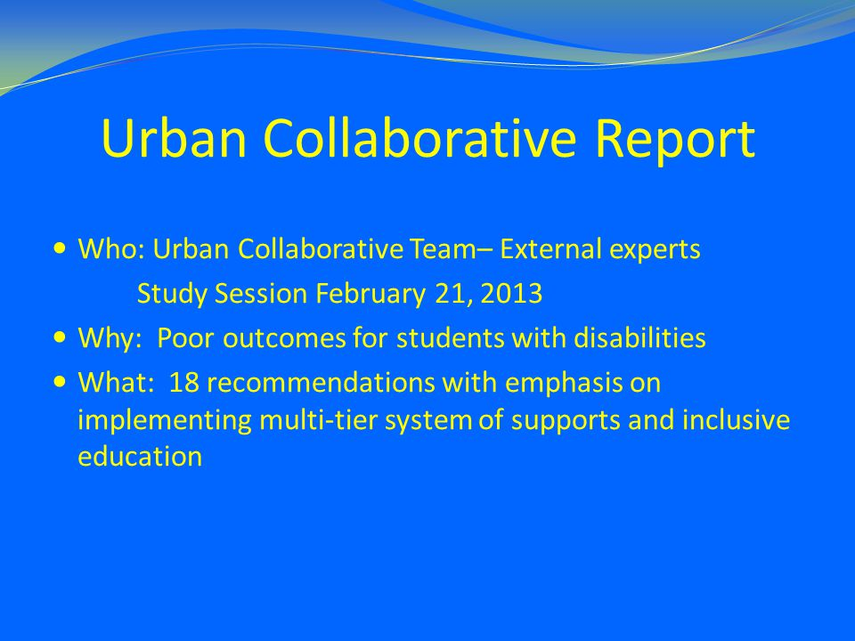 Urban Collaborative Report Who: Urban Collaborative Team– External experts Study Session February 21, 2013 Why: Poor outcomes for students with disabilities What: 18 recommendations with emphasis on implementing multi-tier system of supports and inclusive education