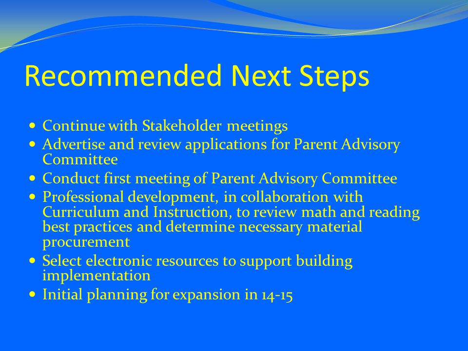 Recommended Next Steps Continue with Stakeholder meetings Advertise and review applications for Parent Advisory Committee Conduct first meeting of Parent Advisory Committee Professional development, in collaboration with Curriculum and Instruction, to review math and reading best practices and determine necessary material procurement Select electronic resources to support building implementation Initial planning for expansion in 14-15