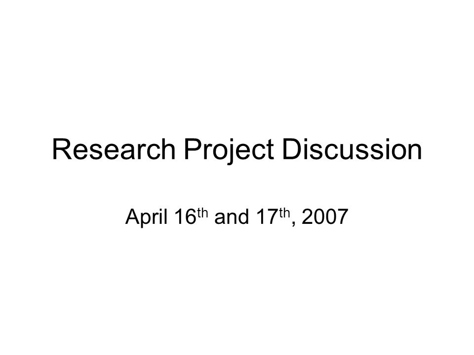 Research Project Discussion April 16 th and 17 th, 2007