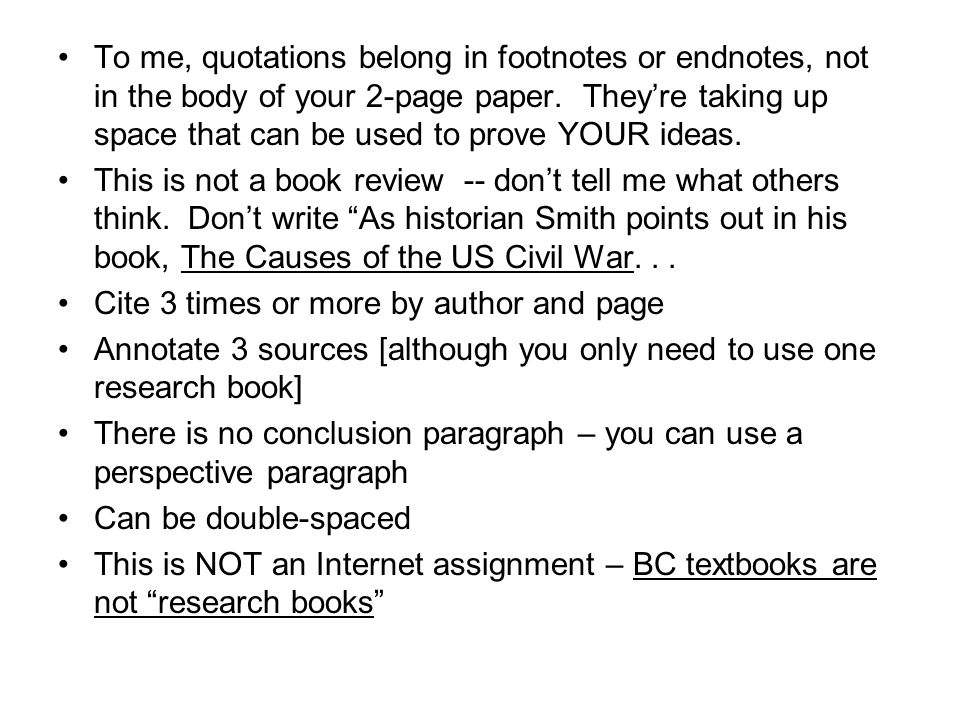 To me, quotations belong in footnotes or endnotes, not in the body of your 2-page paper. They're taking up space that can be used to prove YOUR ideas.