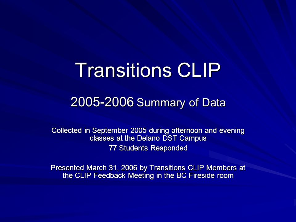 Transitions CLIP 2005-2006 Summary of Data Collected in September 2005 during afternoon and evening classes at the Delano DST Campus 77 Students Responded Presented March 31, 2006 by Transitions CLIP Members at the CLIP Feedback Meeting in the BC Fireside room