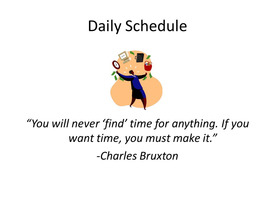 Daily Schedule You will never 'find' time for anything.