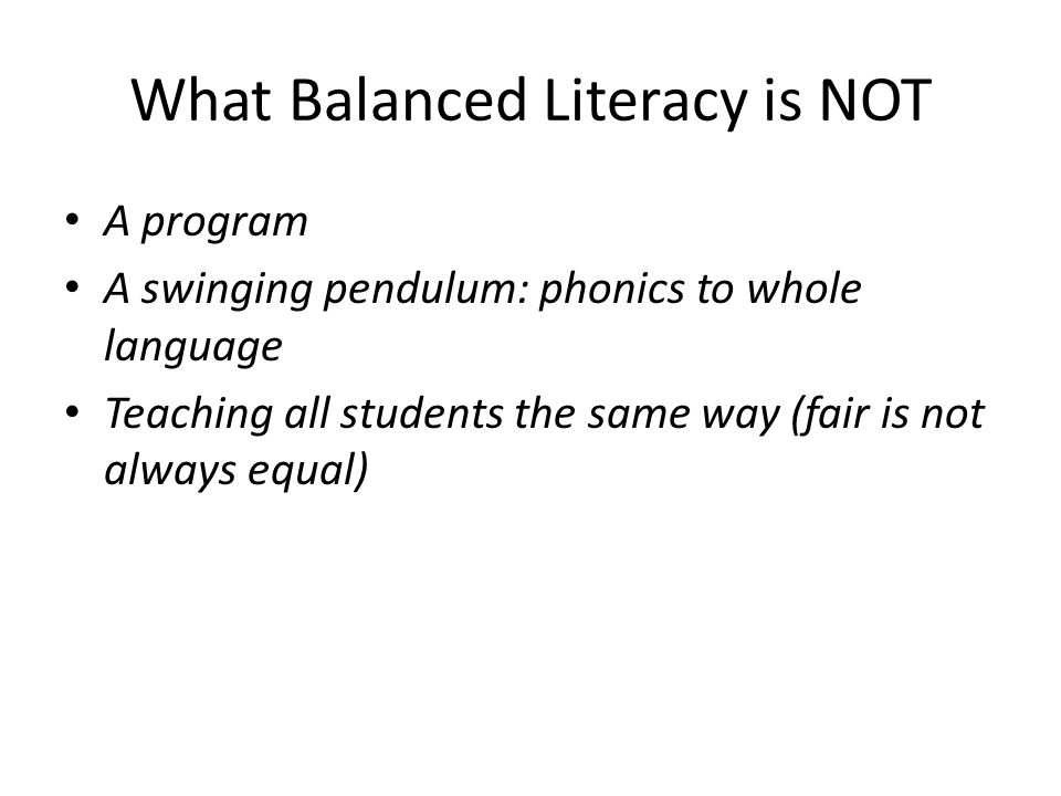 What Balanced Literacy is NOT A program A swinging pendulum: phonics to whole language Teaching all students the same way (fair is not always equal)