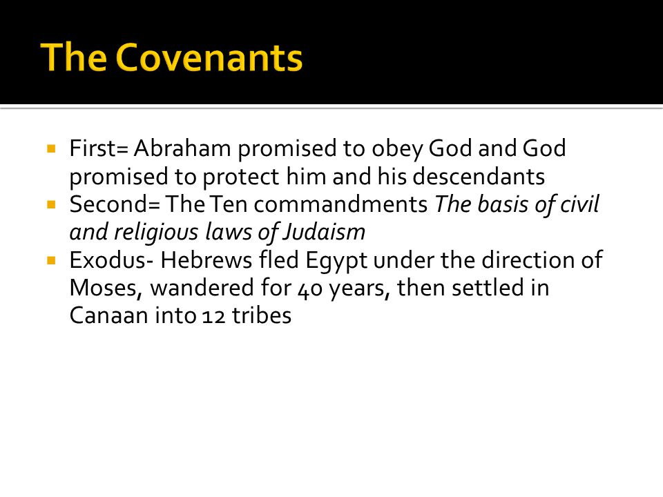  First= Abraham promised to obey God and God promised to protect him and his descendants  Second= The Ten commandments The basis of civil and religi