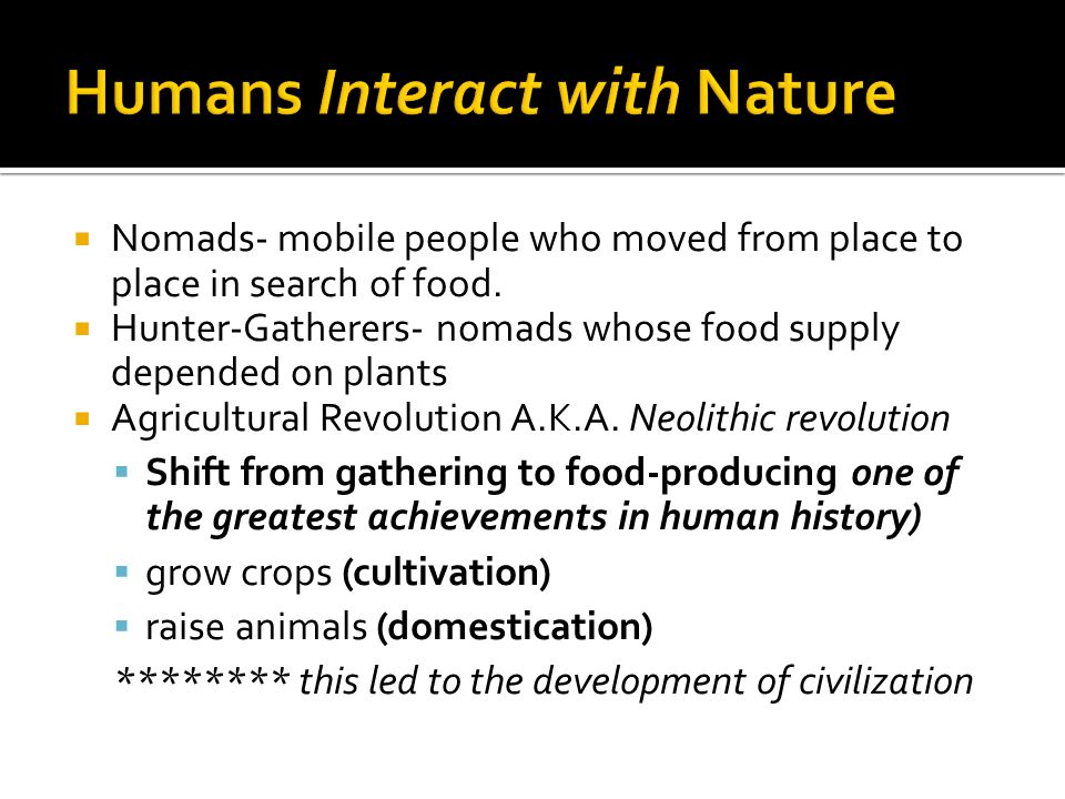  Nomads- mobile people who moved from place to place in search of food.  Hunter-Gatherers- nomads whose food supply depended on plants  Agricultura