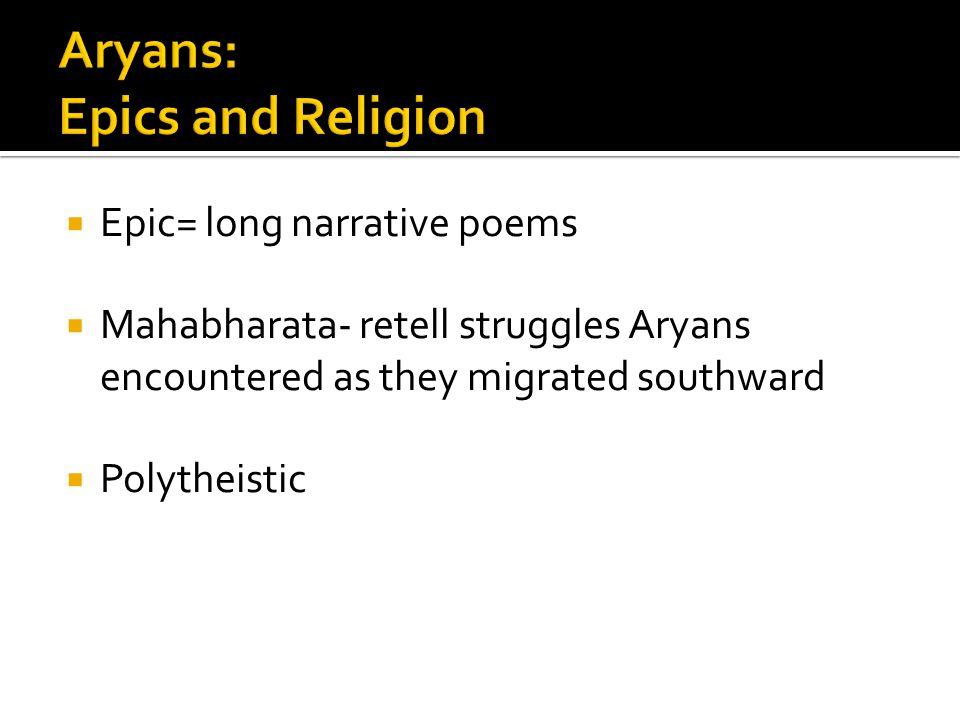  Epic= long narrative poems  Mahabharata- retell struggles Aryans encountered as they migrated southward  Polytheistic