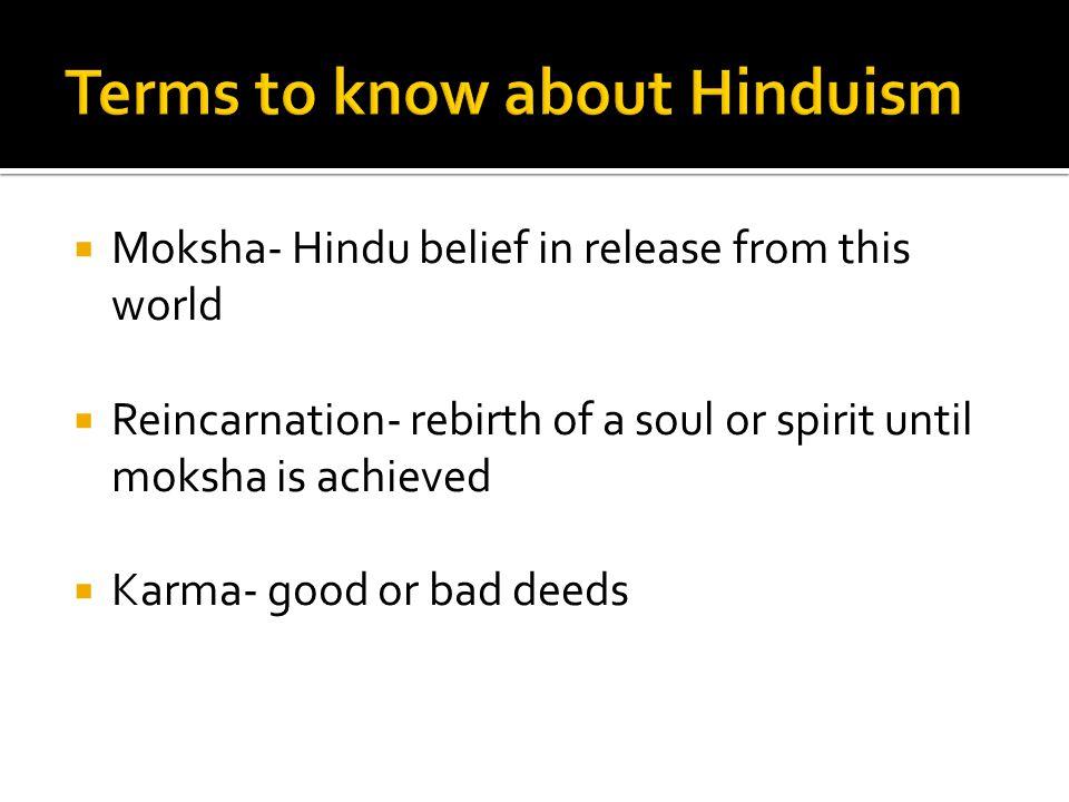  Moksha- Hindu belief in release from this world  Reincarnation- rebirth of a soul or spirit until moksha is achieved  Karma- good or bad deeds