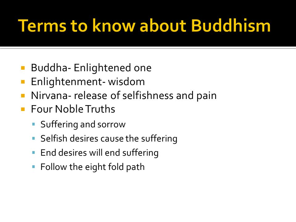  Buddha- Enlightened one  Enlightenment- wisdom  Nirvana- release of selfishness and pain  Four Noble Truths  Suffering and sorrow  Selfish desi