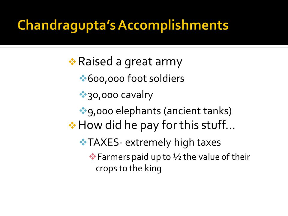  Raised a great army  600,000 foot soldiers  30,000 cavalry  9,000 elephants (ancient tanks)  How did he pay for this stuff…  TAXES- extremely h