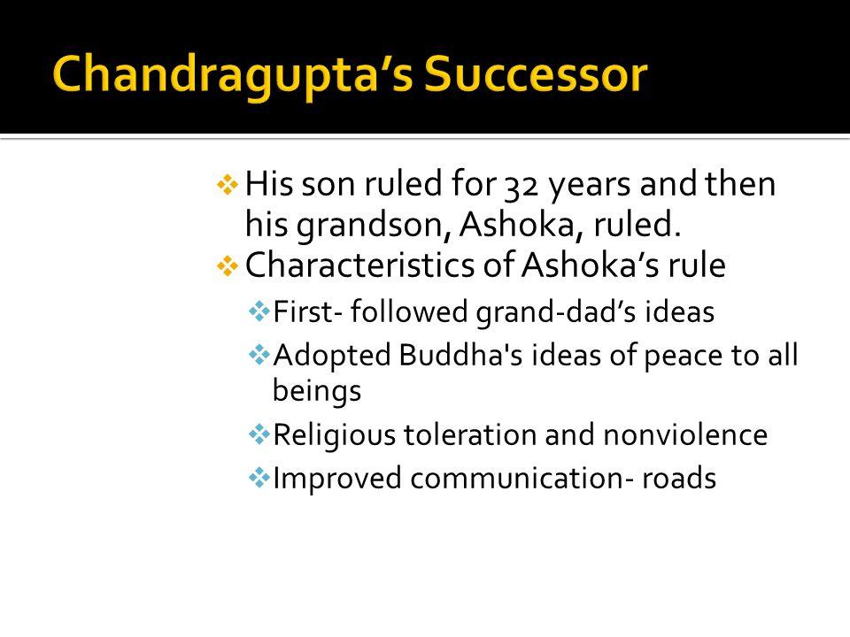  His son ruled for 32 years and then his grandson, Ashoka, ruled.  Characteristics of Ashoka's rule  First- followed grand-dad's ideas  Adopted Bu