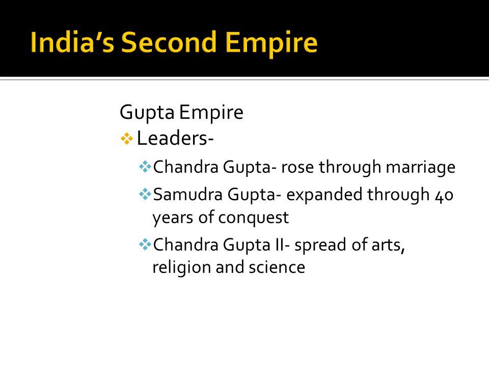 Gupta Empire  Leaders-  Chandra Gupta- rose through marriage  Samudra Gupta- expanded through 40 years of conquest  Chandra Gupta II- spread of ar