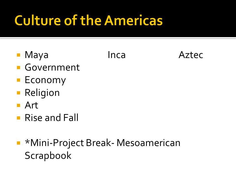  MayaIncaAztec  Government  Economy  Religion  Art  Rise and Fall  *Mini-Project Break- Mesoamerican Scrapbook
