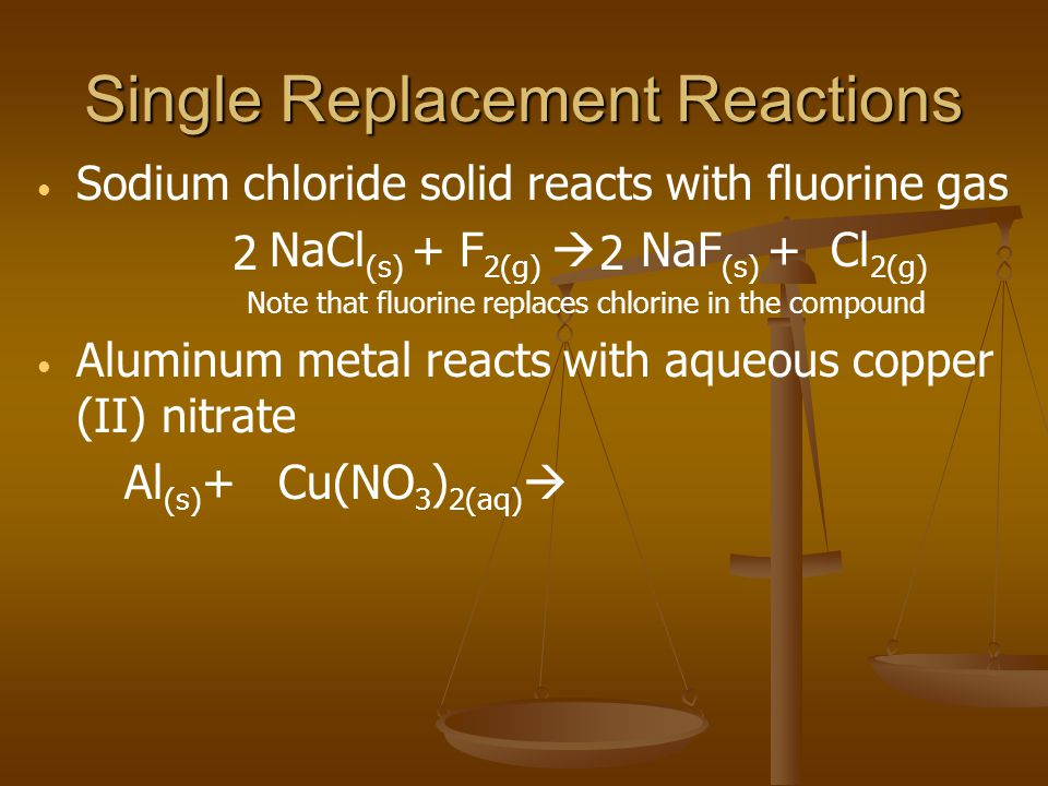 Single Replacement Reactions Sodium chloride solid reacts with fluorine gas NaCl (s) + F 2(g)  NaF (s) + Cl 2(g) Note that fluorine replaces chlorine in the compound Aluminum metal reacts with aqueous copper (II) nitrate Al (s) + Cu(NO 3 ) 2(aq)  22