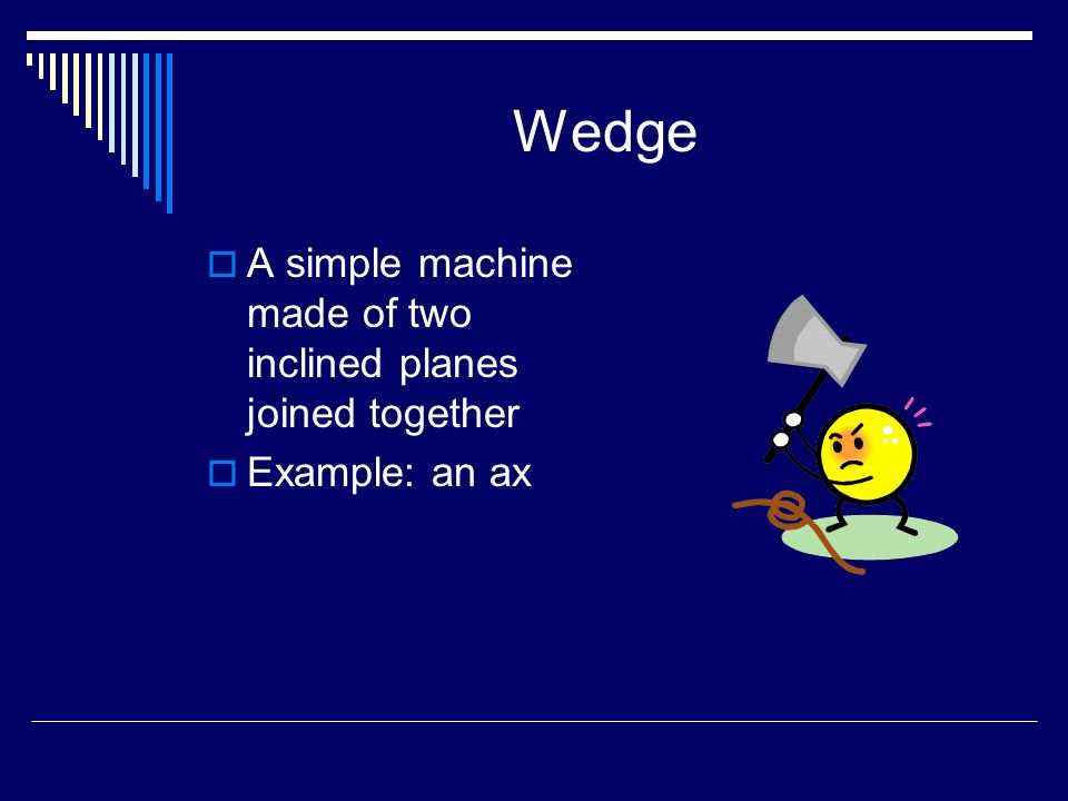 Wedge  A simple machine made of two inclined planes joined together  Example: an ax