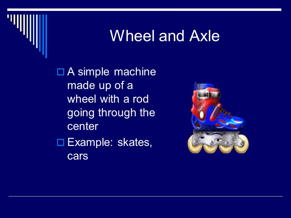 Wheel and Axle  A simple machine made up of a wheel with a rod going through the center  Example: skates, cars