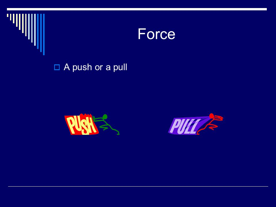 Force  A push or a pull