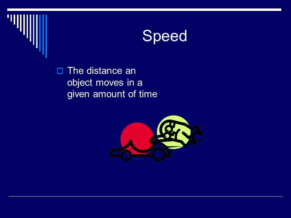 Speed  The distance an object moves in a given amount of time