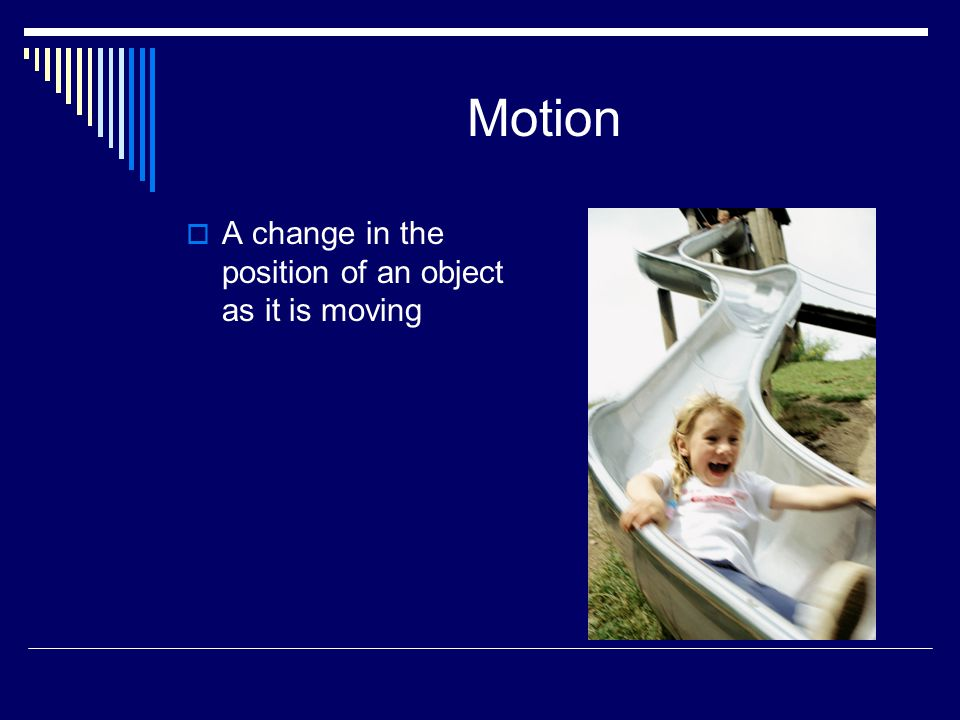 Motion  A change in the position of an object as it is moving
